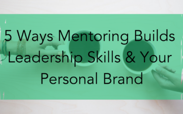 5 Ways Mentoring Builds Leadership Skills & Your Personal Brand