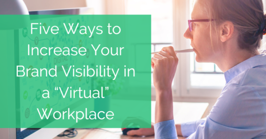 "Five Ways to Increase Your Brand Visibility in a ""Virtual"" Workplace"