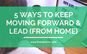 5 Ways to Keep Moving Forward & Lead (from home)